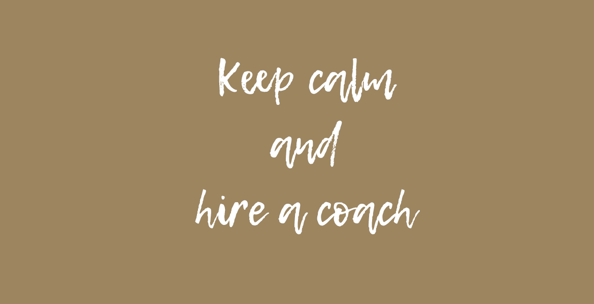 Keep calm and hire a coach