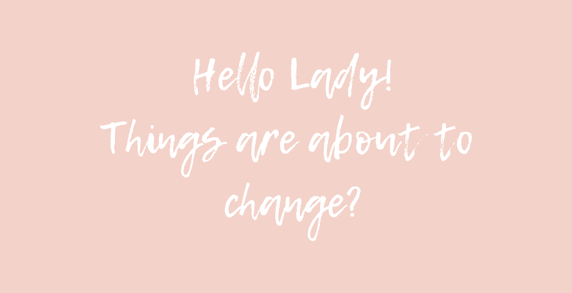 Hello Lady! Things about to change?